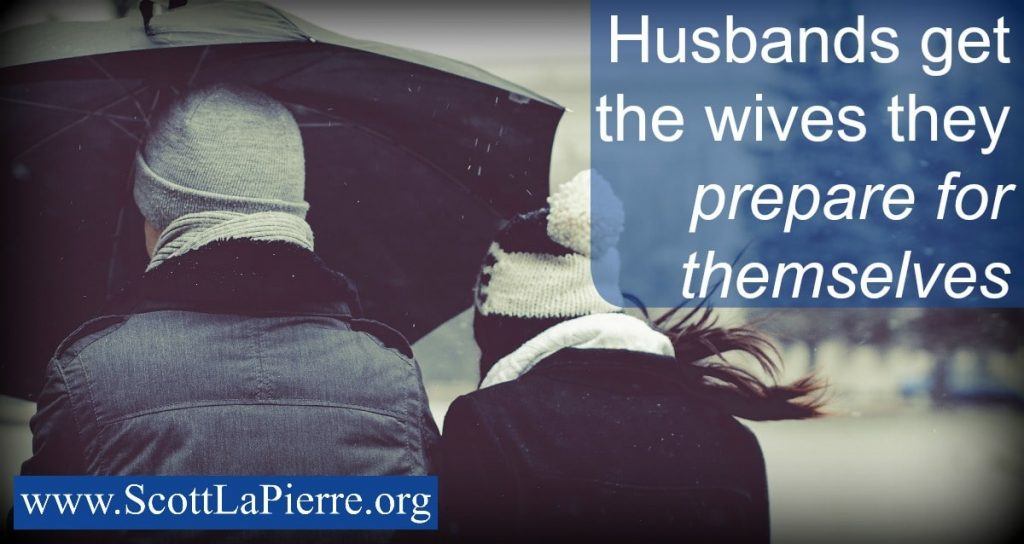 Husbands get the wives they prepare for themselves